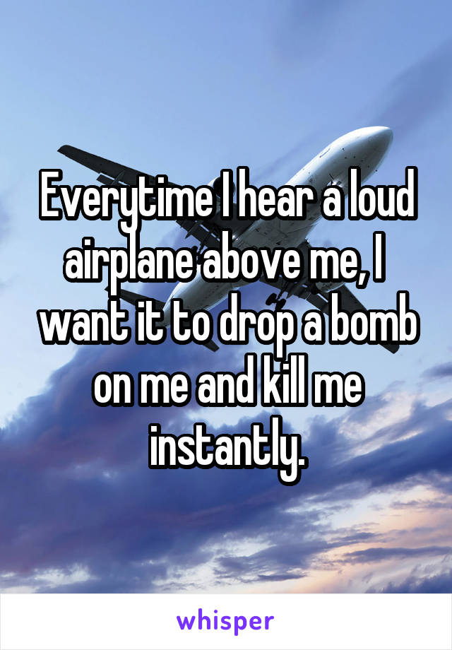 Everytime I hear a loud airplane above me, I  want it to drop a bomb on me and kill me instantly.