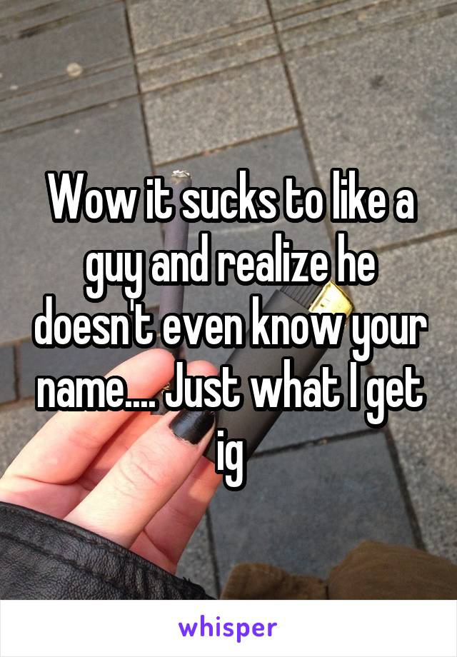 Wow it sucks to like a guy and realize he doesn't even know your name.... Just what I get ig
