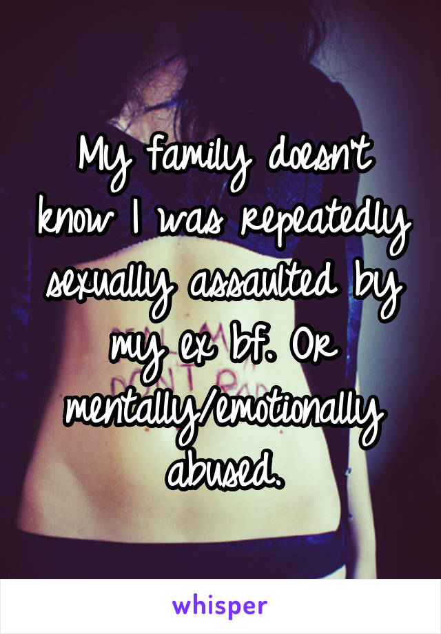 My family doesn't know I was repeatedly sexually assaulted by my ex bf. Or mentally/emotionally abused.