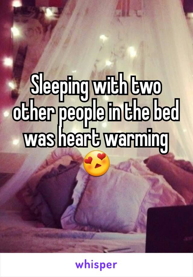 Sleeping with two other people in the bed was heart warming 😍