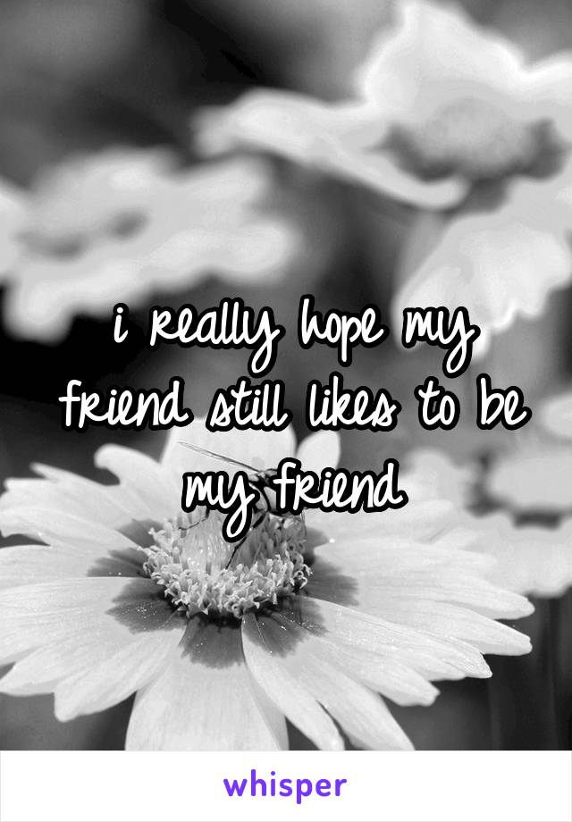 i really hope my friend still likes to be my friend