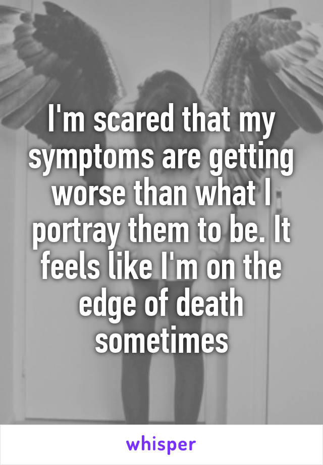 I'm scared that my symptoms are getting worse than what I portray them to be. It feels like I'm on the edge of death sometimes