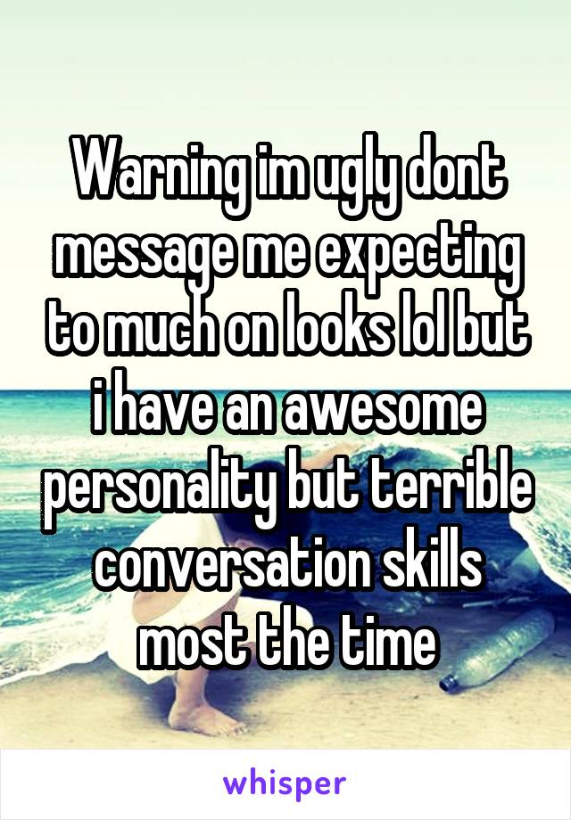 Warning im ugly dont message me expecting to much on looks lol but i have an awesome personality but terrible conversation skills most the time