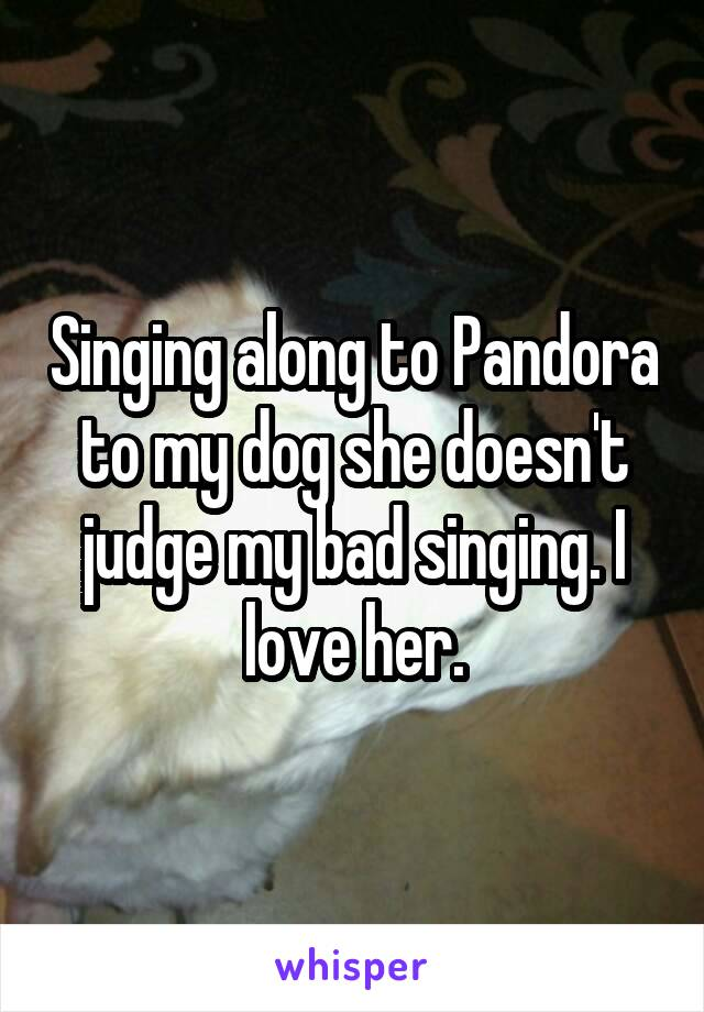 Singing along to Pandora to my dog she doesn't judge my bad singing. I love her.