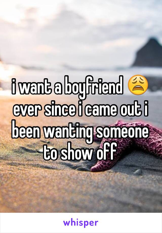 i want a boyfriend 😩 ever since i came out i been wanting someone to show off