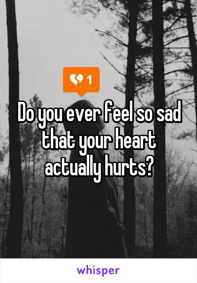 Do you ever feel so sad that your heart actually hurts?