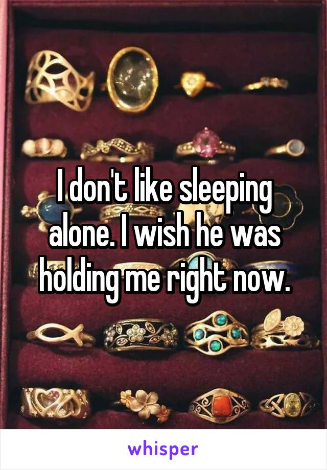 I don't like sleeping alone. I wish he was holding me right now.