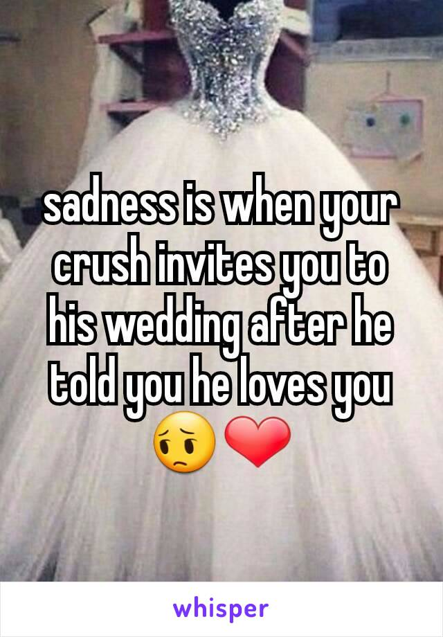 sadness is when your crush invites you to his wedding after he told you he loves you 😔❤