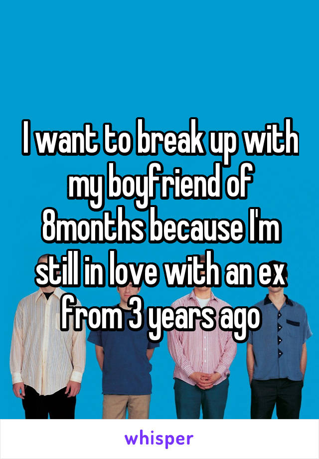 I want to break up with my boyfriend of 8months because I'm still in love with an ex from 3 years ago