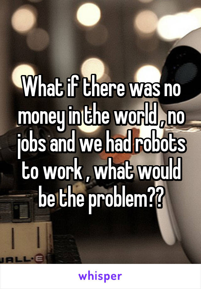 What if there was no money in the world , no jobs and we had robots to work , what would be the problem??