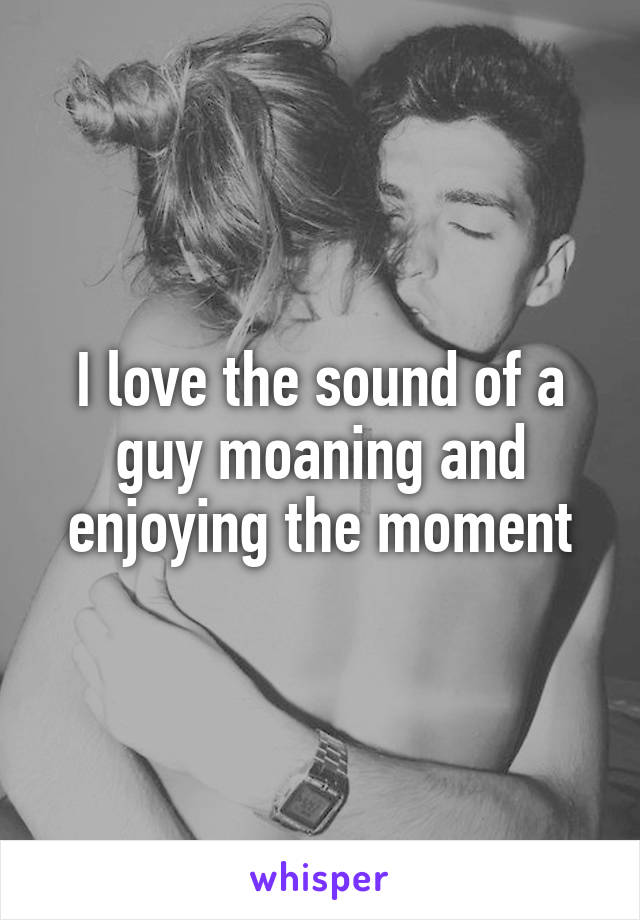 I love the sound of a guy moaning and enjoying the moment