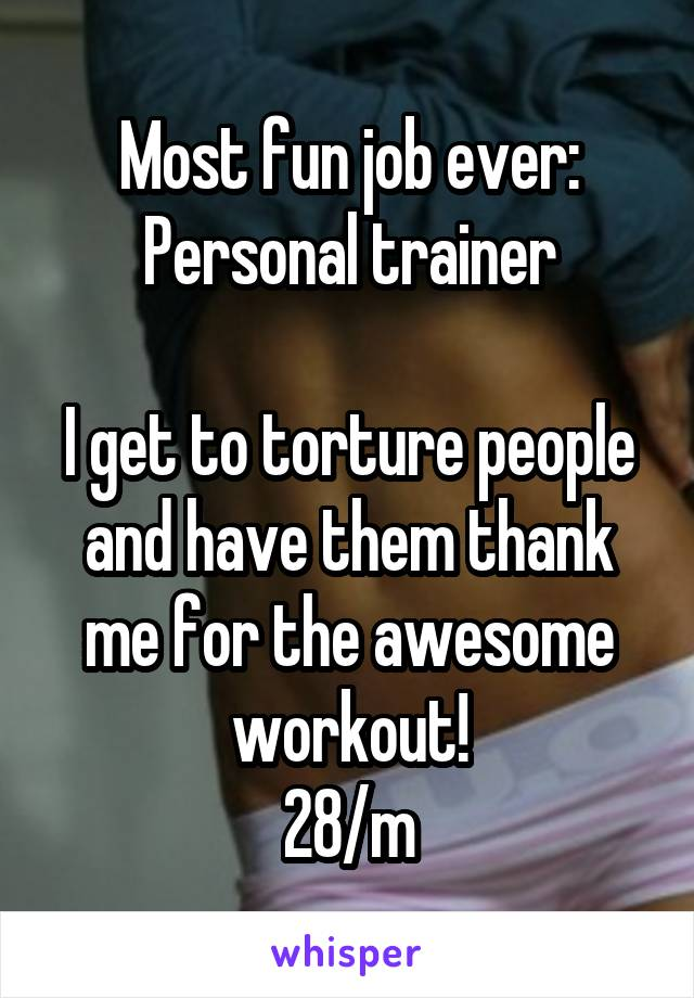 Most fun job ever: Personal trainer  I get to torture people and have them thank me for the awesome workout! 28/m