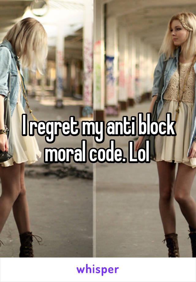 I regret my anti block moral code. Lol