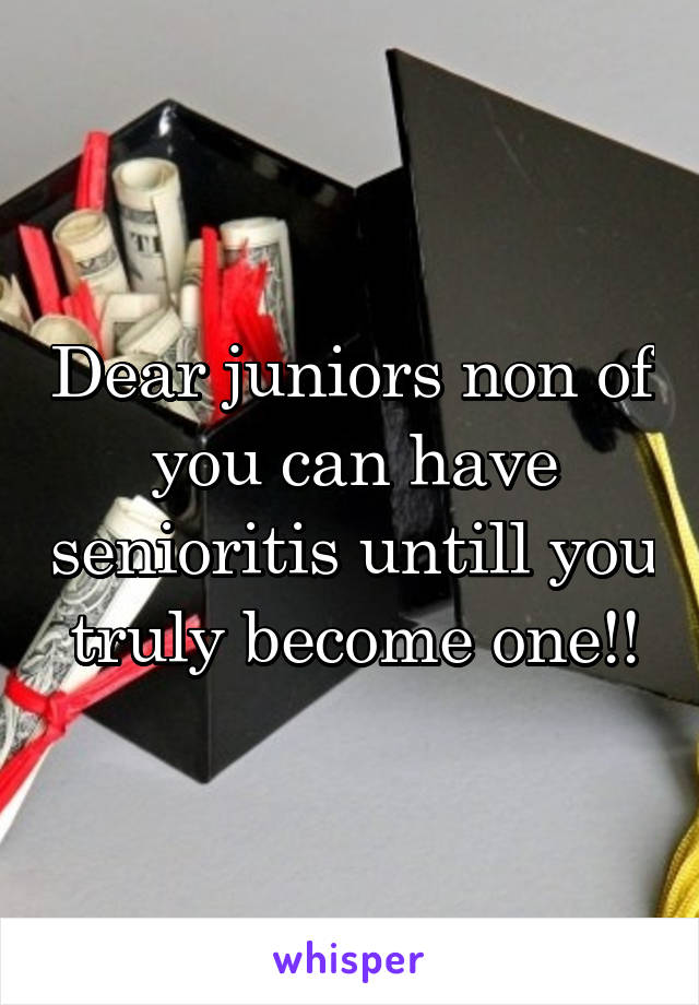 Dear juniors non of you can have senioritis untill you truly become one!!