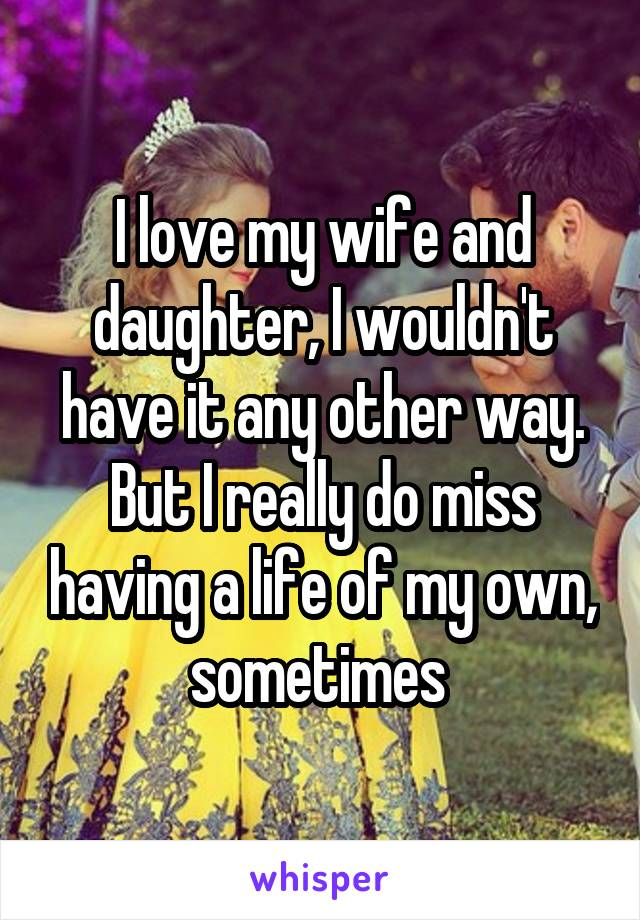 I love my wife and daughter, I wouldn't have it any other way. But I really do miss having a life of my own, sometimes