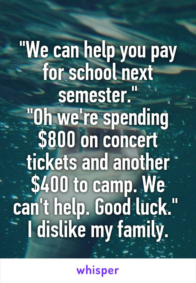 """""""We can help you pay for school next semester."""" """"Oh we're spending $800 on concert tickets and another $400 to camp. We can't help. Good luck.""""  I dislike my family."""
