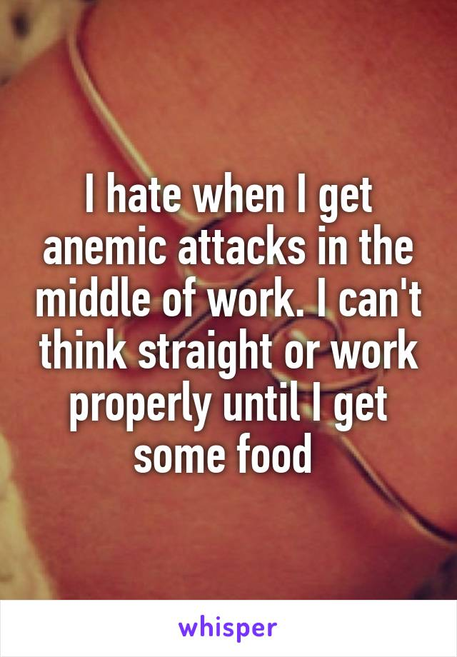 I hate when I get anemic attacks in the middle of work. I can't think straight or work properly until I get some food