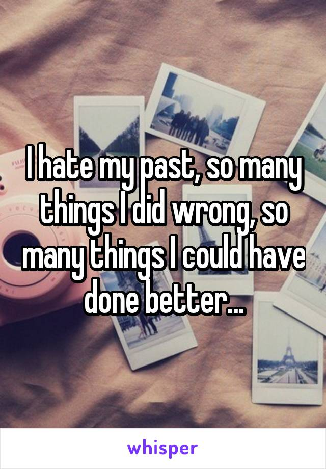 I hate my past, so many things I did wrong, so many things I could have done better...
