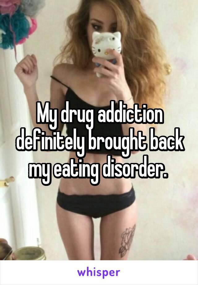 My drug addiction definitely brought back my eating disorder.