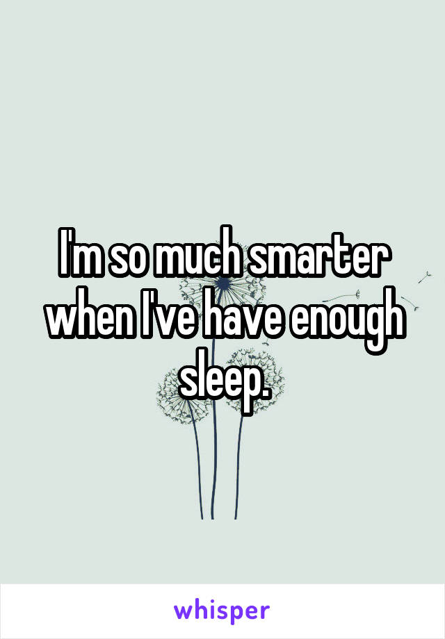 I'm so much smarter when I've have enough sleep.