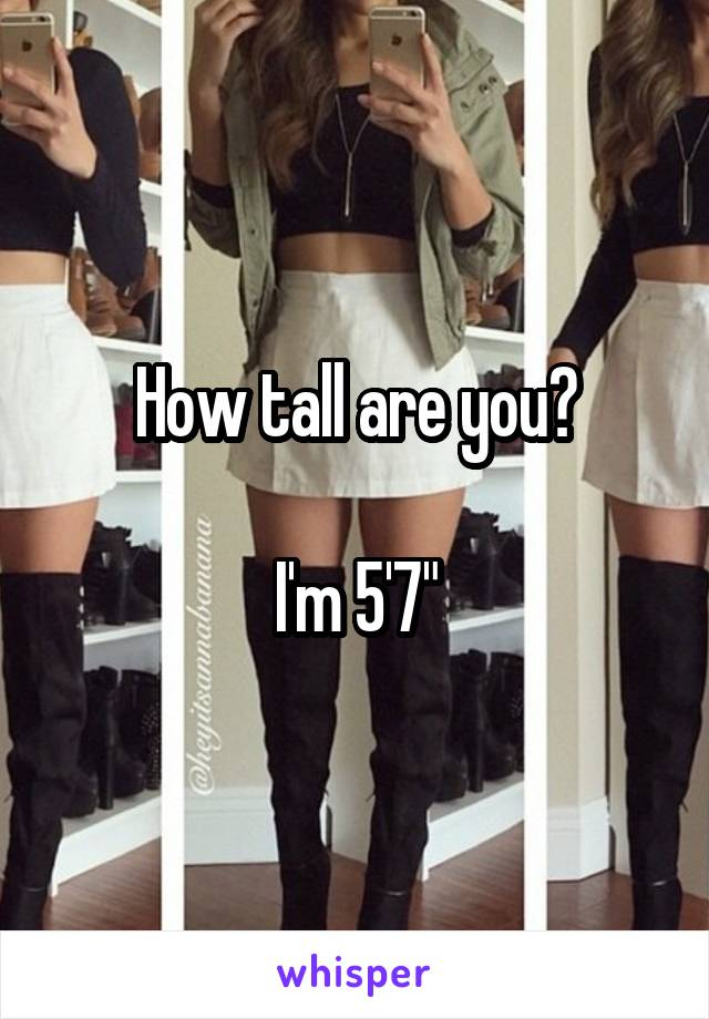 """How tall are you?  I'm 5'7"""""""