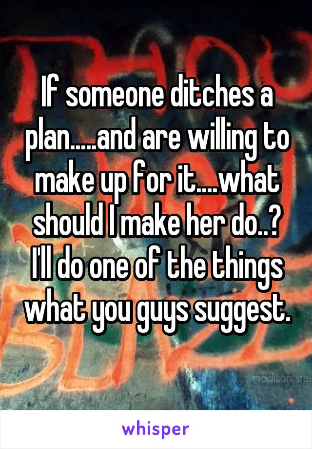 If someone ditches a plan.....and are willing to make up for it....what should I make her do..? I'll do one of the things what you guys suggest.