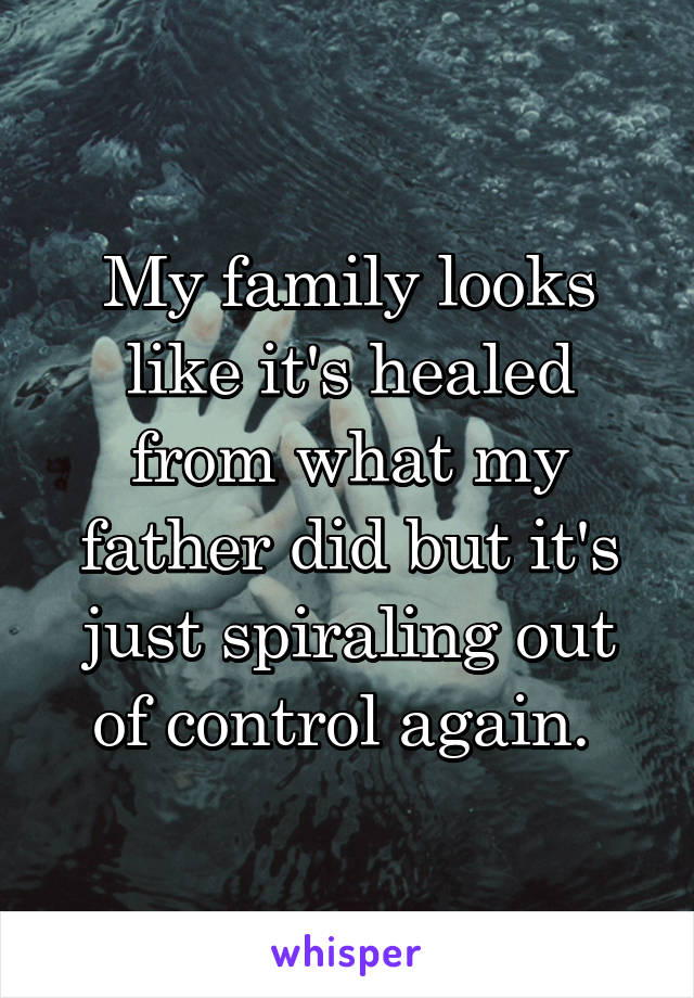 My family looks like it's healed from what my father did but it's just spiraling out of control again.