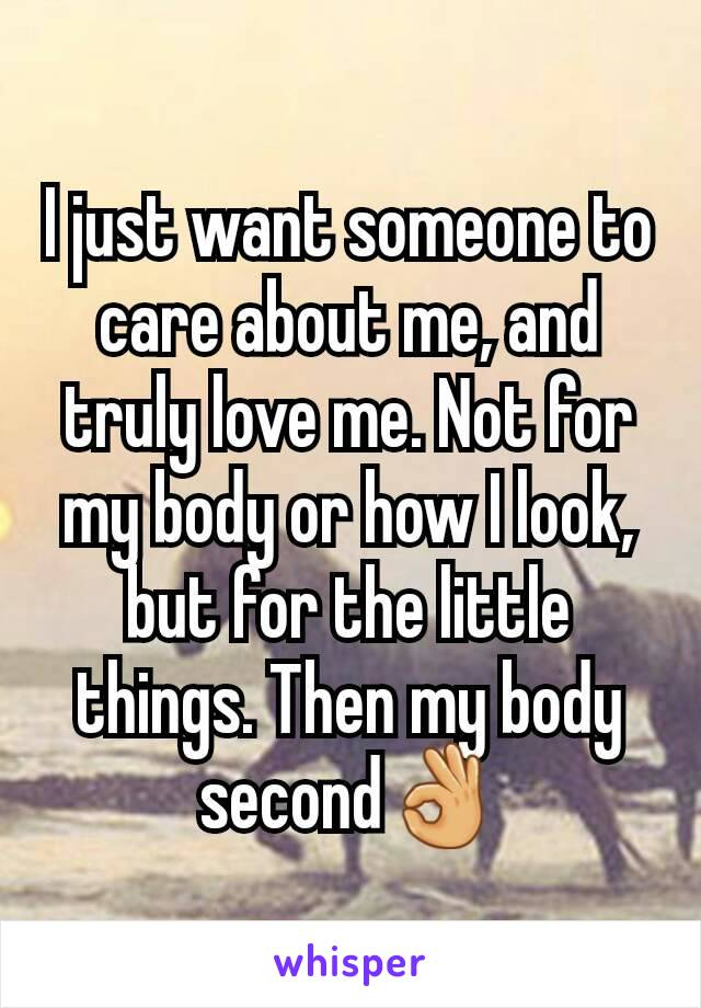 I just want someone to care about me, and truly love me. Not for my body or how I look, but for the little things. Then my body second👌