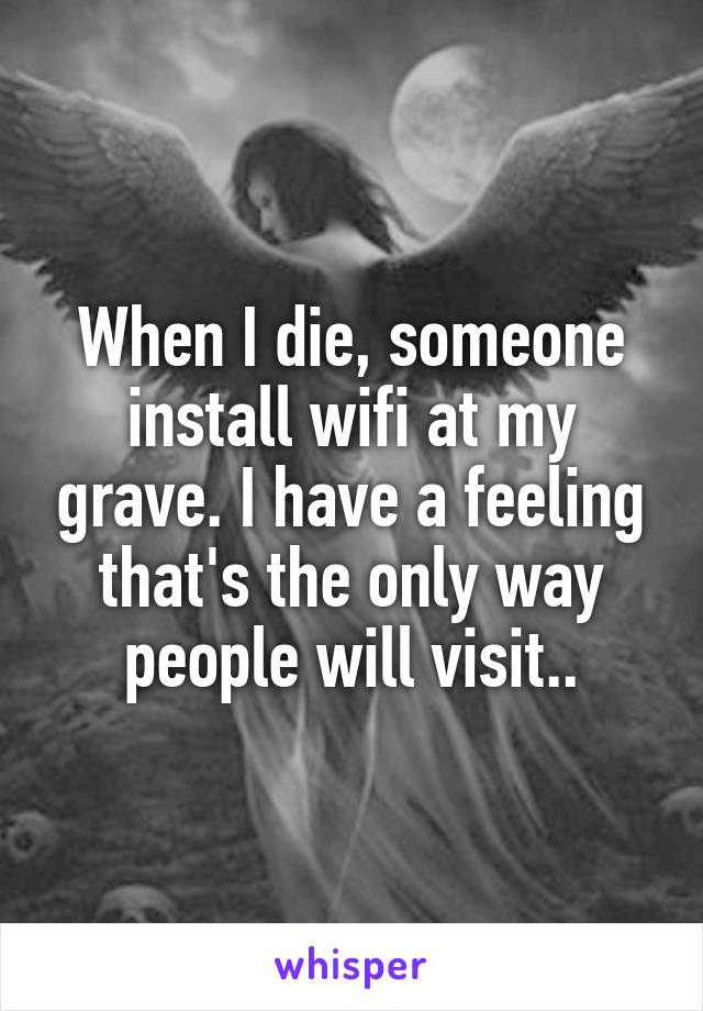 When I die, someone install wifi at my grave. I have a feeling that's the only way people will visit..