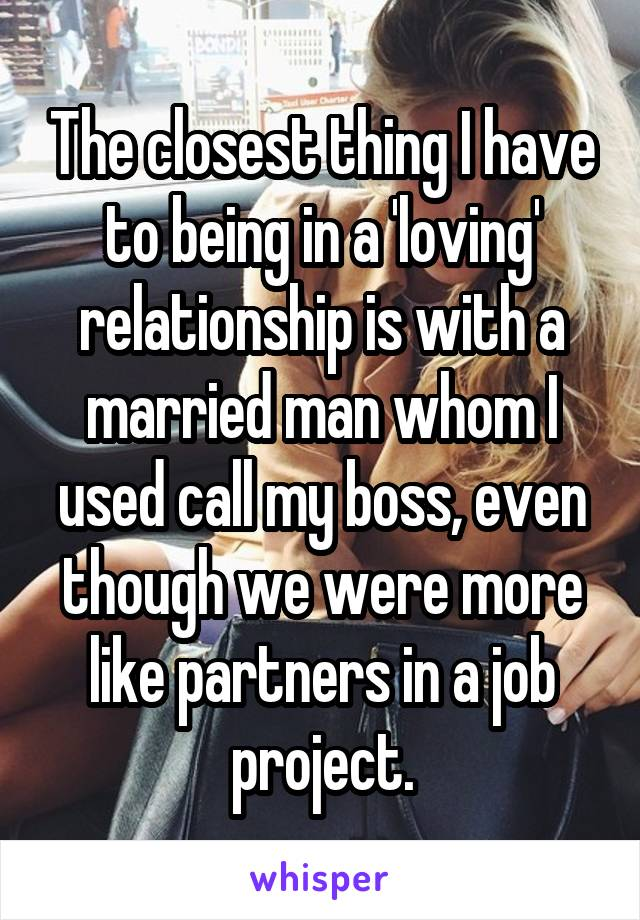 The closest thing I have to being in a 'loving' relationship is with a married man whom I used call my boss, even though we were more like partners in a job project.