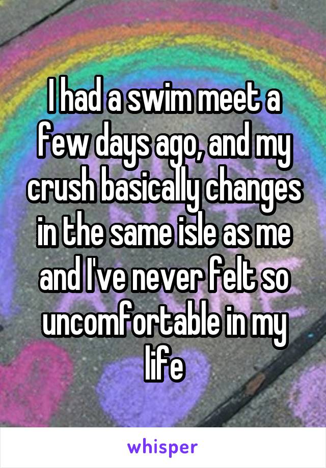 I had a swim meet a few days ago, and my crush basically changes in the same isle as me and I've never felt so uncomfortable in my life