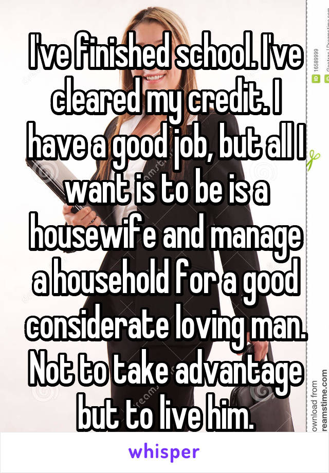 I've finished school. I've cleared my credit. I have a good job, but all I want is to be is a housewife and manage a household for a good considerate loving man. Not to take advantage but to live him.