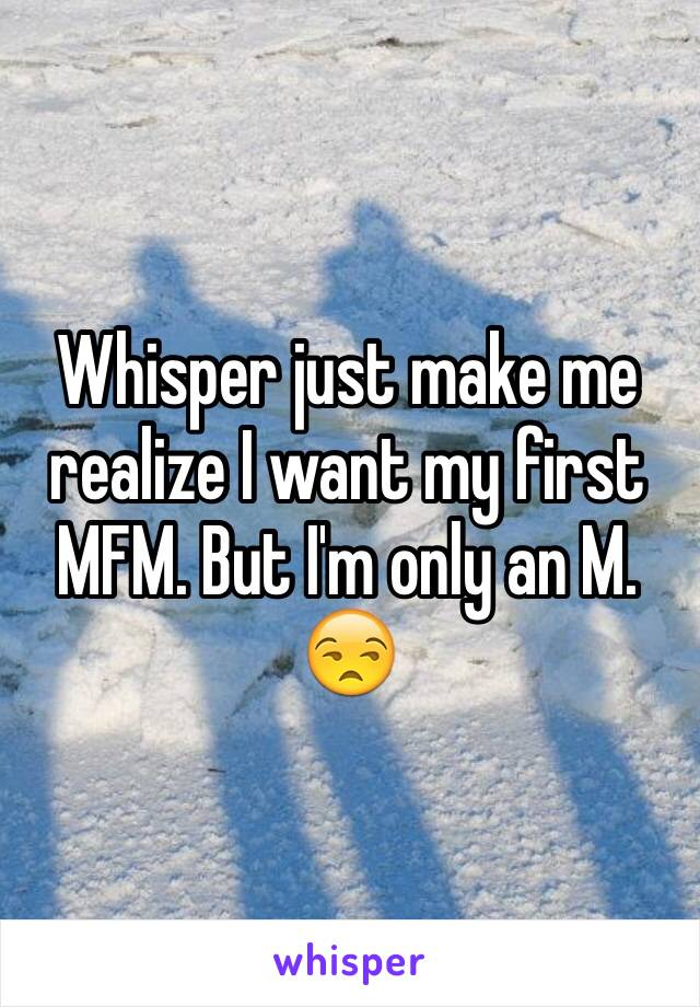 Whisper just make me realize I want my first MFM. But I'm only an M. 😒
