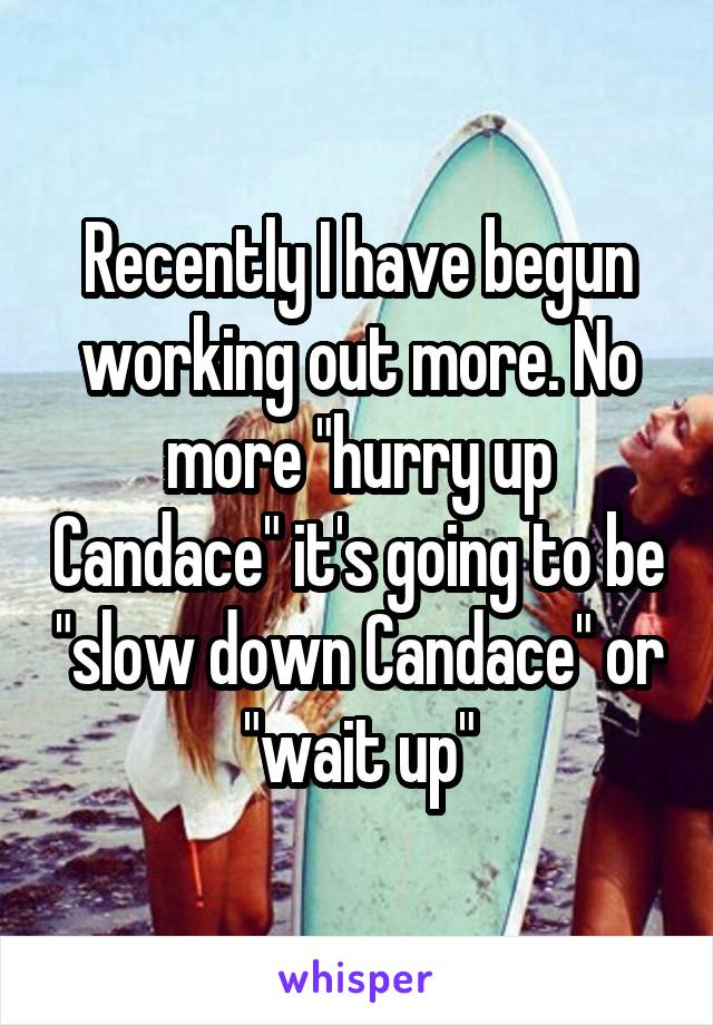 """Recently I have begun working out more. No more """"hurry up Candace"""" it's going to be """"slow down Candace"""" or """"wait up"""""""