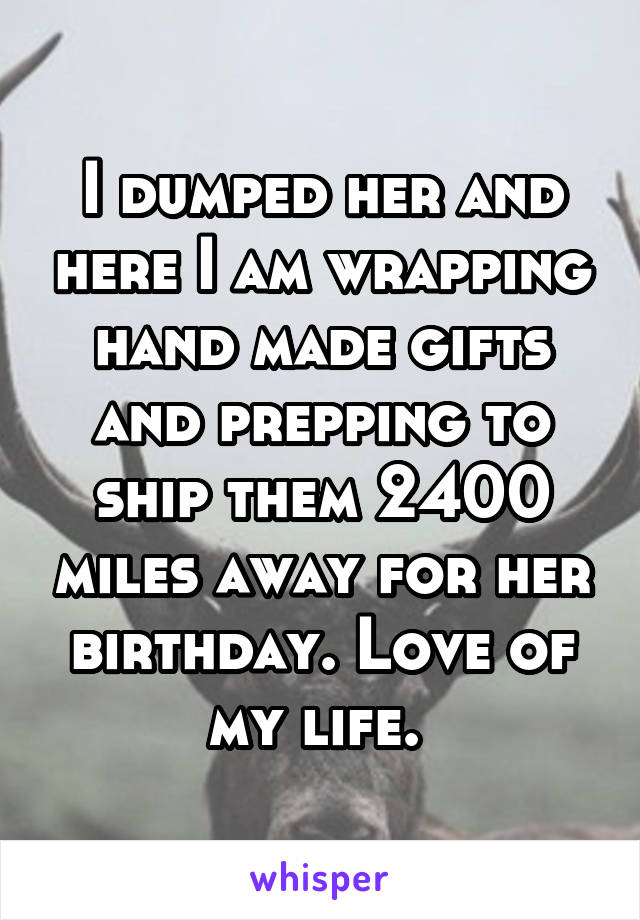 I dumped her and here I am wrapping hand made gifts and prepping to ship them 2400 miles away for her birthday. Love of my life.