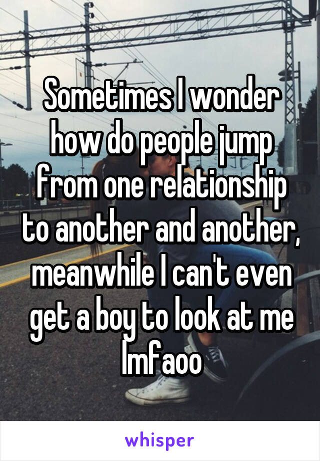 Sometimes I wonder how do people jump from one relationship to another and another, meanwhile I can't even get a boy to look at me lmfaoo