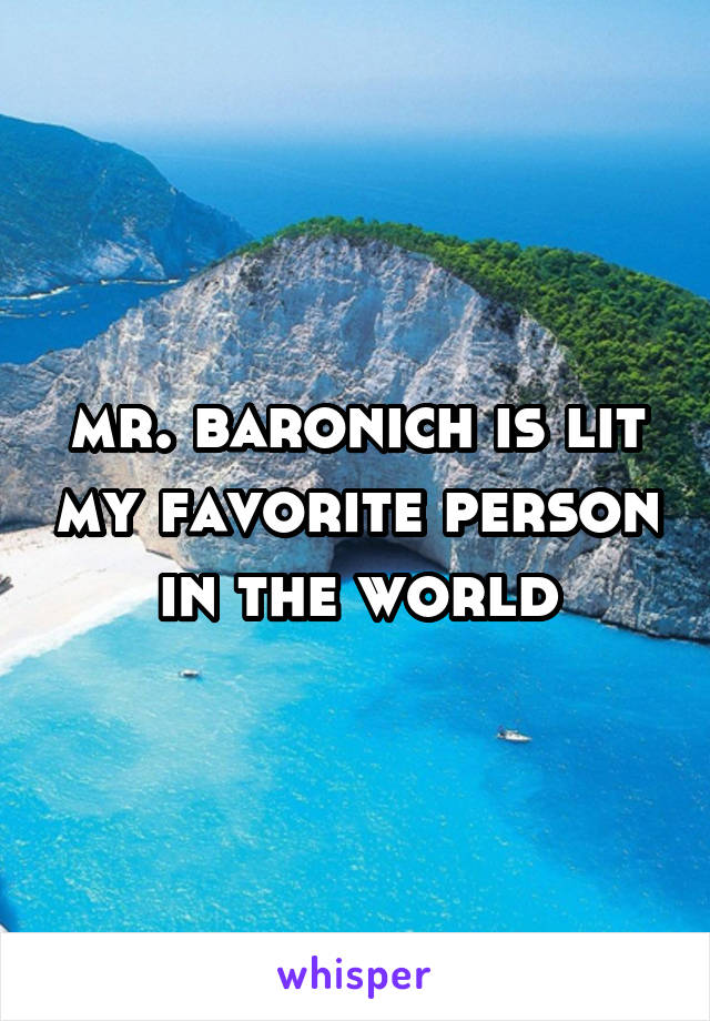 mr. baronich is lit my favorite person in the world