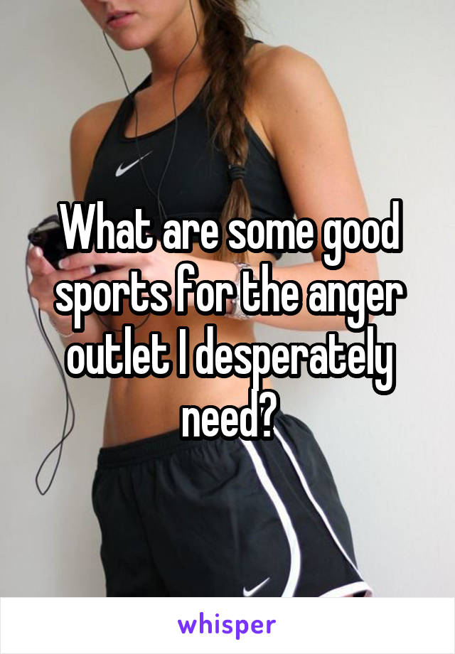 What are some good sports for the anger outlet I desperately need?