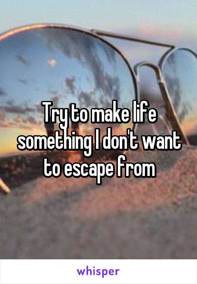 Try to make life something I don't want to escape from