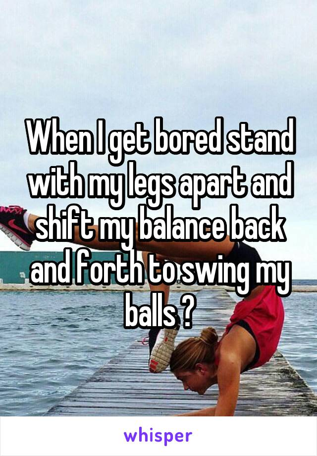 When I get bored stand with my legs apart and shift my balance back and forth to swing my balls 😂