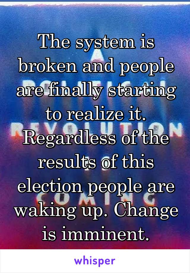 The system is broken and people are finally starting to realize it. Regardless of the results of this election people are waking up. Change is imminent.