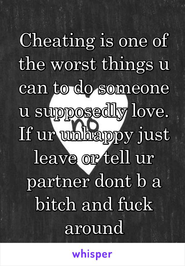 Cheating is one of the worst things u can to do someone u supposedly love. If ur unhappy just leave or tell ur partner dont b a bitch and fuck around