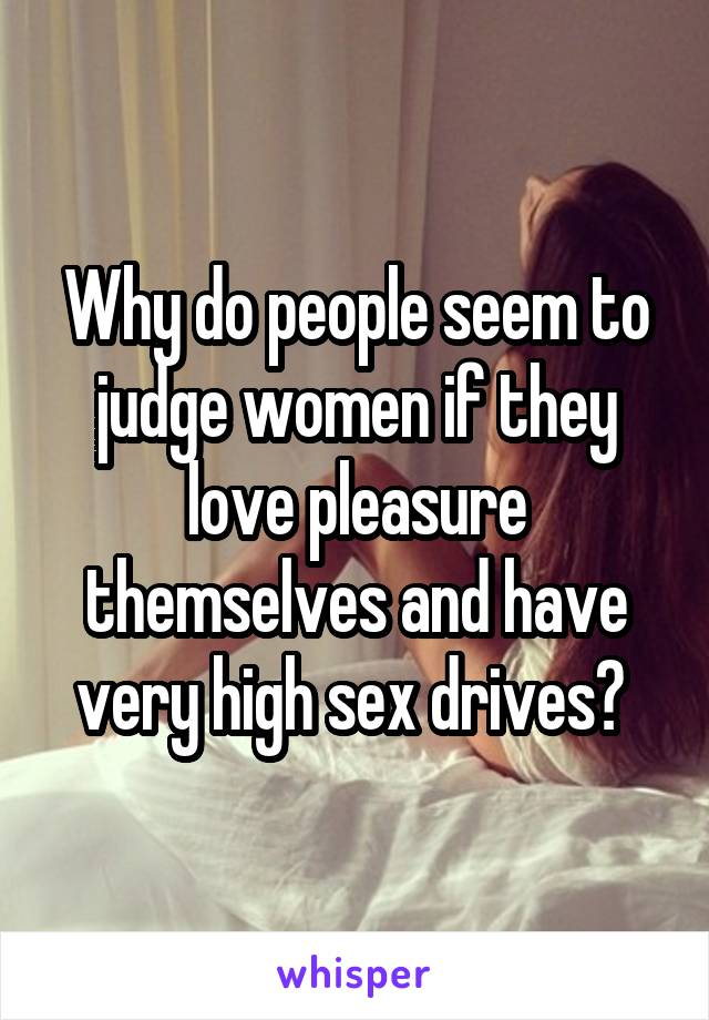 Why do people seem to judge women if they love pleasure themselves and have very high sex drives?