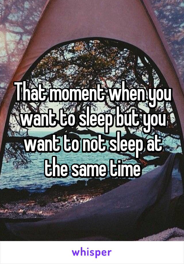 That moment when you want to sleep but you want to not sleep at the same time