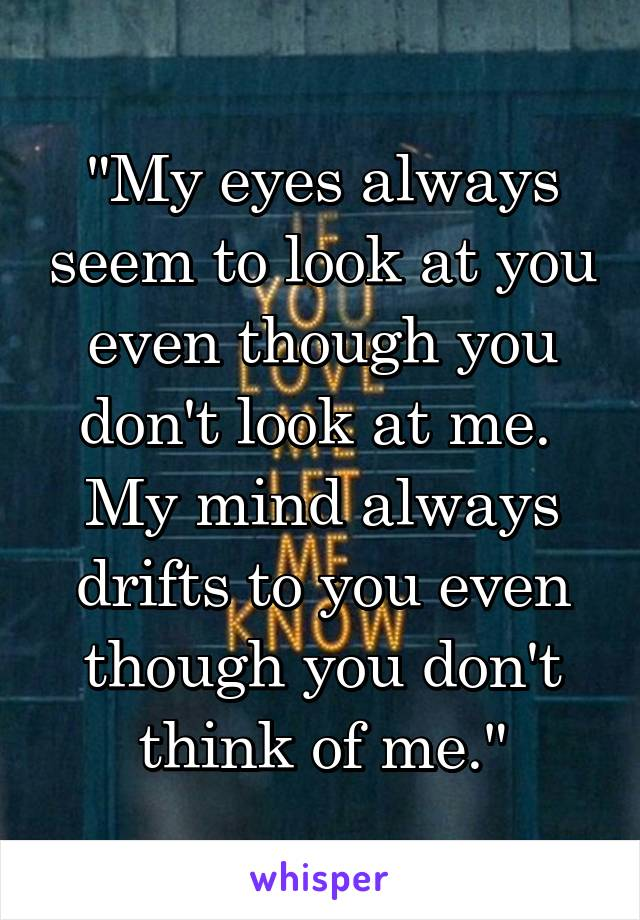 """My eyes always seem to look at you even though you don't look at me.  My mind always drifts to you even though you don't think of me."""