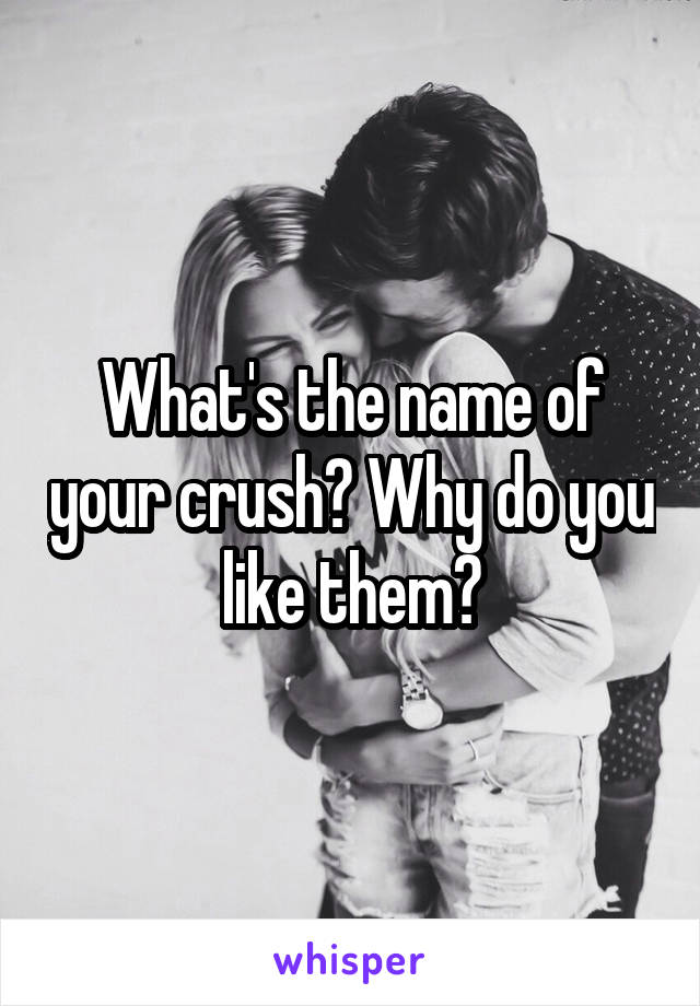 What's the name of your crush? Why do you like them?