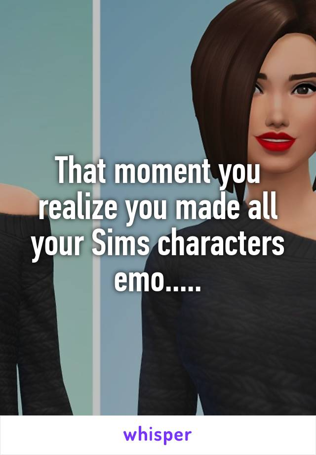 That moment you realize you made all your Sims characters emo.....