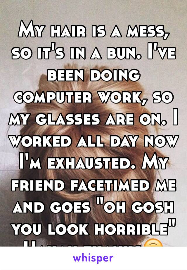 """My hair is a mess, so it's in a bun. I've been doing computer work, so my glasses are on. I worked all day now I'm exhausted. My friend facetimed me and goes """"oh gosh you look horrible"""" Hahah thanks🙃"""