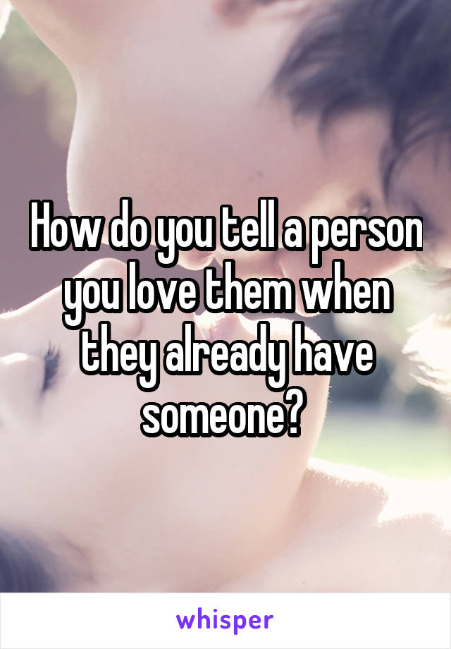How do you tell a person you love them when they already have someone?