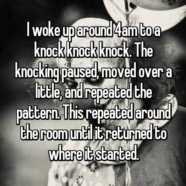 I woke up around 4am to a knock knock knock. The knocking paused, moved over a little, and repeated the pattern. This repeated around the room until it returned to where it started.